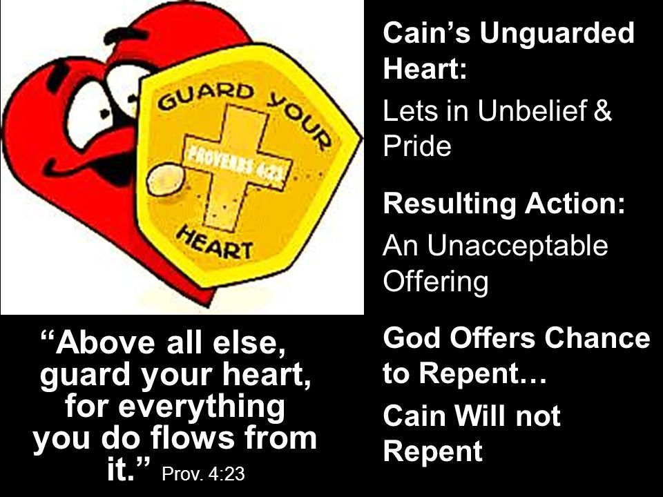 "Cain's Unguarded Heart: Lets in Unbelief & Pride Resulting Action: An Unacceptable Offering God Offers Chance to Repent… Cain Will not Repent ""Above a"