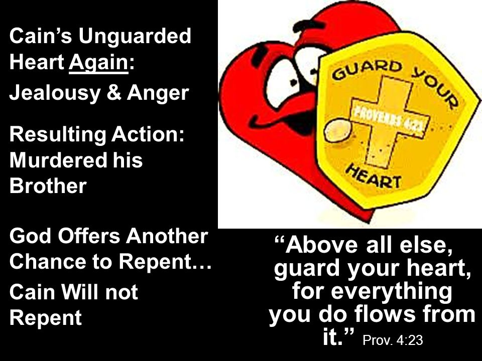 Cain's Unguarded Heart Again: Jealousy & Anger Resulting Action: Murdered his Brother God Offers Another Chance to Repent… Cain Will not Repent