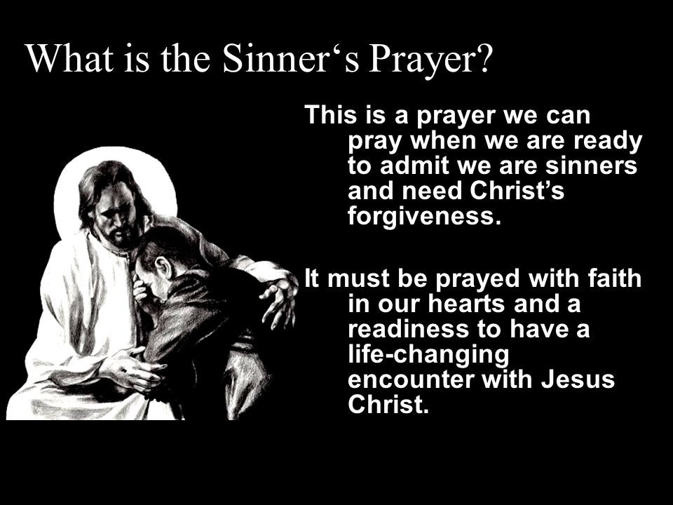 What is the Sinner's Prayer? This is a prayer we can pray when we are ready to admit we are sinners and need Christ's forgiveness. It must be prayed w