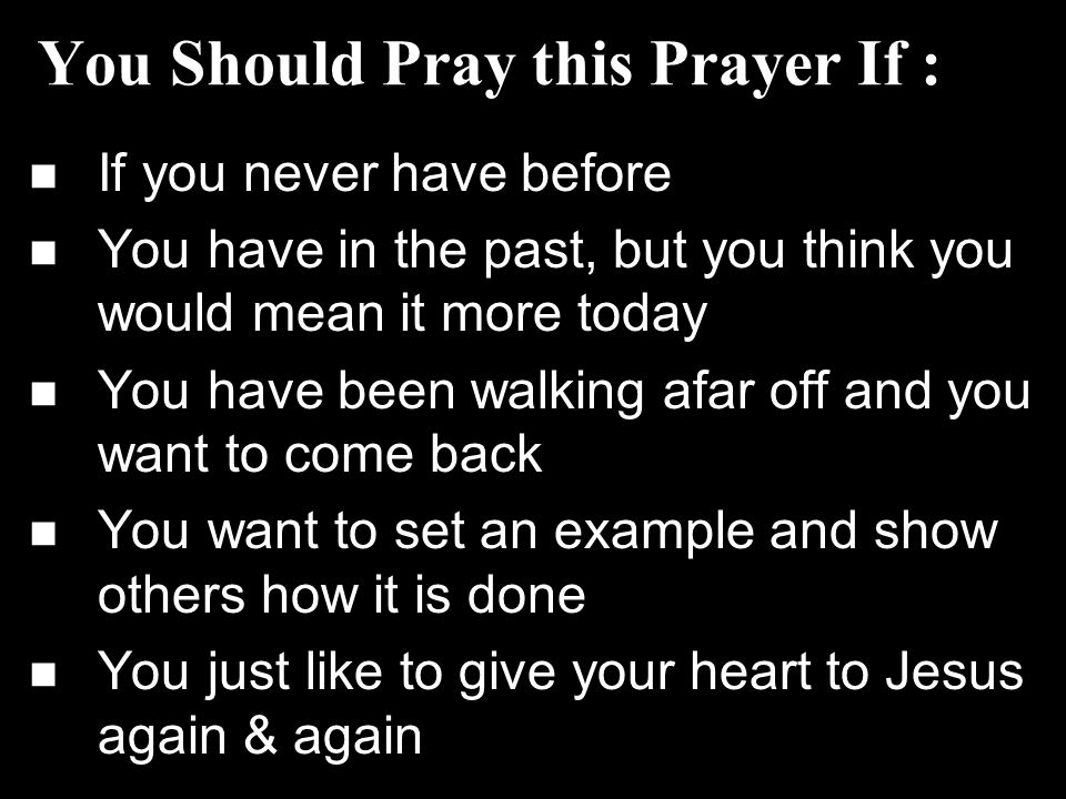 You Should Pray this Prayer If : If you never have before You have in the past, but you think you would mean it more today You have been walking afar off and you want to come back You want to set an example and show others how it is done You just like to give your heart to Jesus again & again