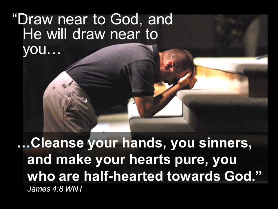 """Draw near to God, and He will draw near to you… …Cleanse your hands, you sinners, and make your hearts pure, you who are half-hearted towards God."" J"