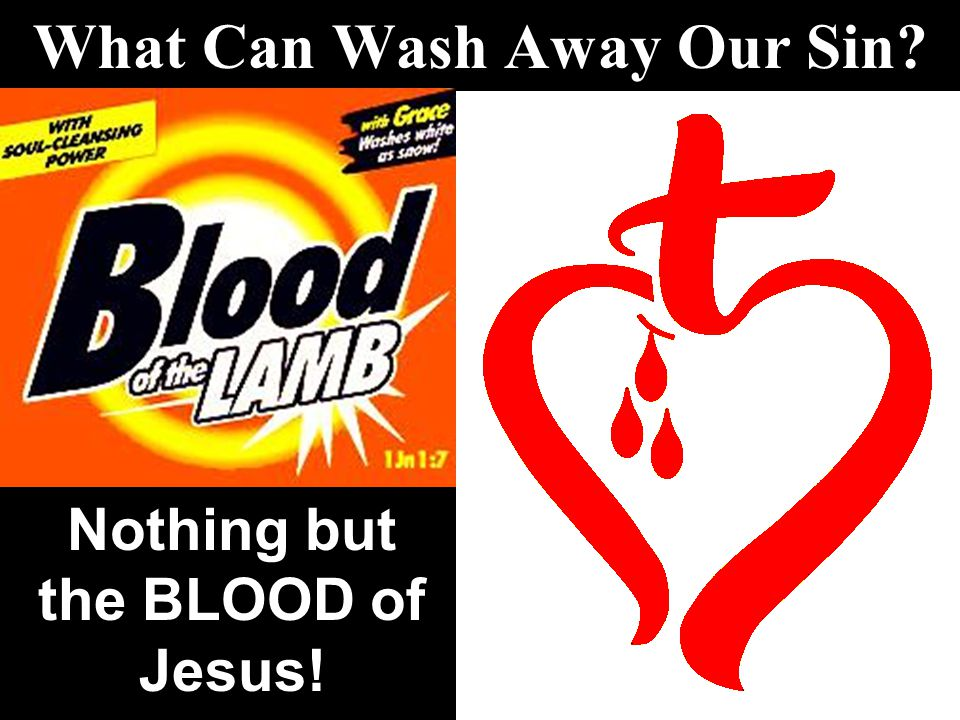 What Can Wash Away Our Sin? Nothing but the BLOOD of Jesus!