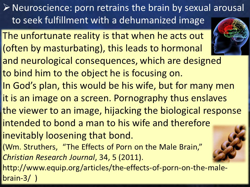  Neuroscience: porn retrains the brain by sexual arousal to seek fulfillment with a dehumanized image 17 The unfortunate reality is that when he acts out (often by masturbating), this leads to hormonal and neurological consequences, which are designed to bind him to the object he is focusing on.
