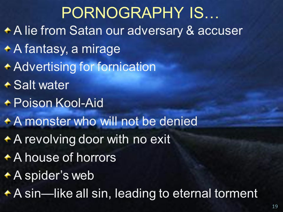 PORNOGRAPHY IS… A lie from Satan our adversary & accuser A fantasy, a mirage Advertising for fornication Salt water Poison Kool-Aid A monster who will not be denied A revolving door with no exit A house of horrors A spider's web A sin—like all sin, leading to eternal torment 19