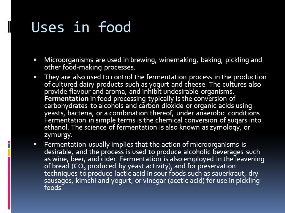 Uses in food  Microorganisms are used in brewing, winemaking, baking, pickling and other food-making processes.