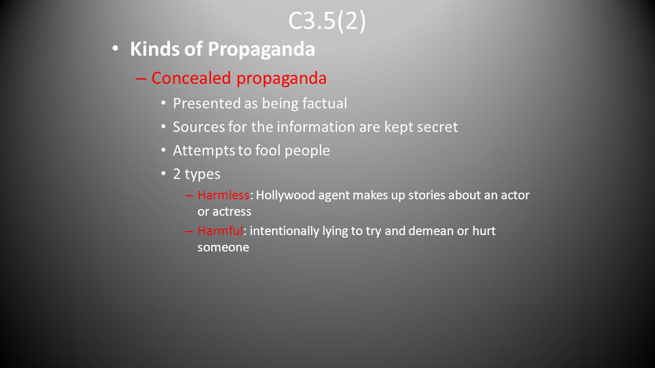 C3.5(2) Kinds of Propaganda – Concealed propaganda Presented as being factual Sources for the information are kept secret Attempts to fool people 2 ty