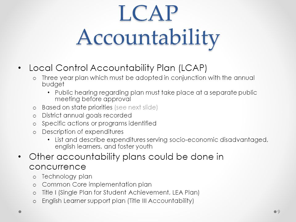 LCAP Accountability Local Control Accountability Plan (LCAP) o Three year plan which must be adopted in conjunction with the annual budget Public hearing regarding plan must take place at a separate public meeting before approval o Based on state priorities (see next slide) o District annual goals recorded o Specific actions or programs identified o Description of expenditures List and describe expenditures serving socio-economic disadvantaged, english learners, and foster youth Other accountability plans could be done in concurrence o Technology plan o Common Core implementation plan o Title I (Single Plan for Student Achievement, LEA Plan) o English Learner support plan (Title III Accountability) 9
