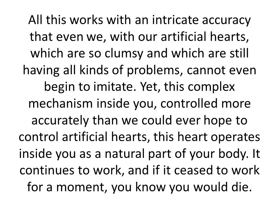 All this works with an intricate accuracy that even we, with our artificial hearts, which are so clumsy and which are still having all kinds of proble