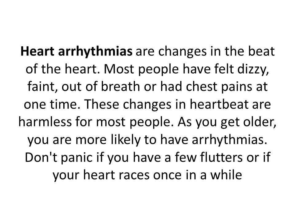 Heart arrhythmias are changes in the beat of the heart. Most people have felt dizzy, faint, out of breath or had chest pains at one time. These change