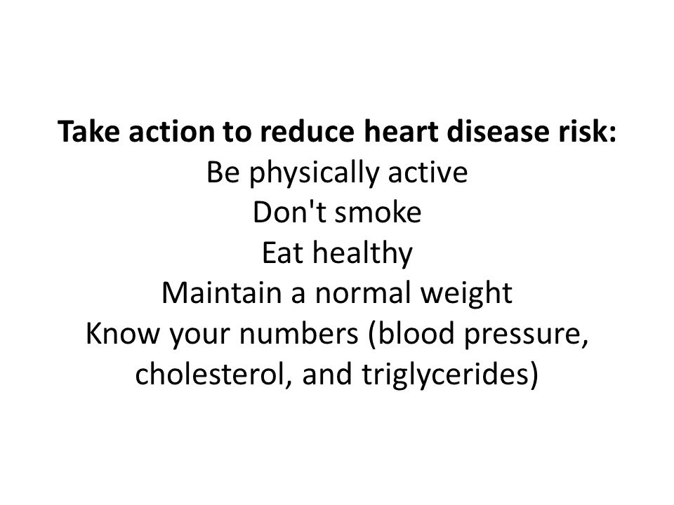 Take action to reduce heart disease risk: Be physically active Don't smoke Eat healthy Maintain a normal weight Know your numbers (blood pressure, cho