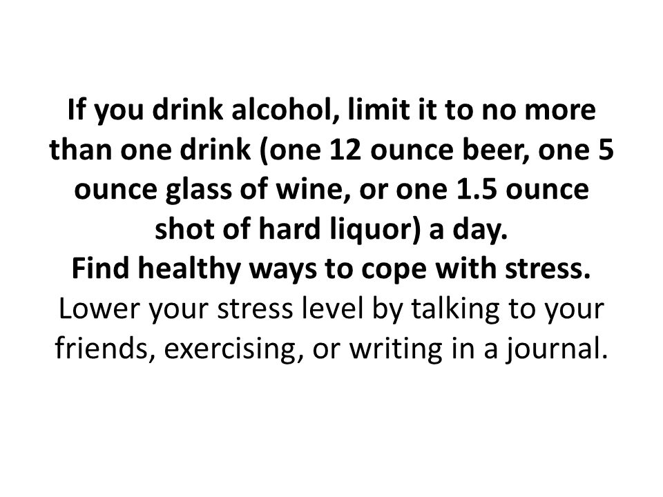 If you drink alcohol, limit it to no more than one drink (one 12 ounce beer, one 5 ounce glass of wine, or one 1.5 ounce shot of hard liquor) a day. F