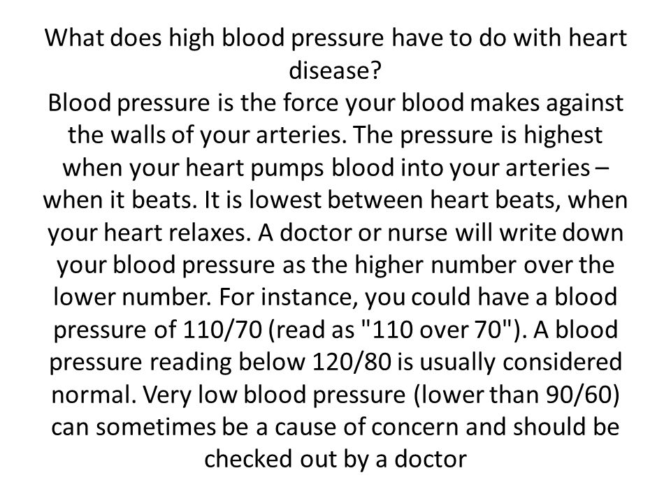 What does high blood pressure have to do with heart disease? Blood pressure is the force your blood makes against the walls of your arteries. The pres