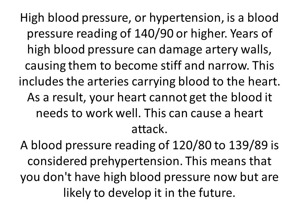 High blood pressure, or hypertension, is a blood pressure reading of 140/90 or higher. Years of high blood pressure can damage artery walls, causing t