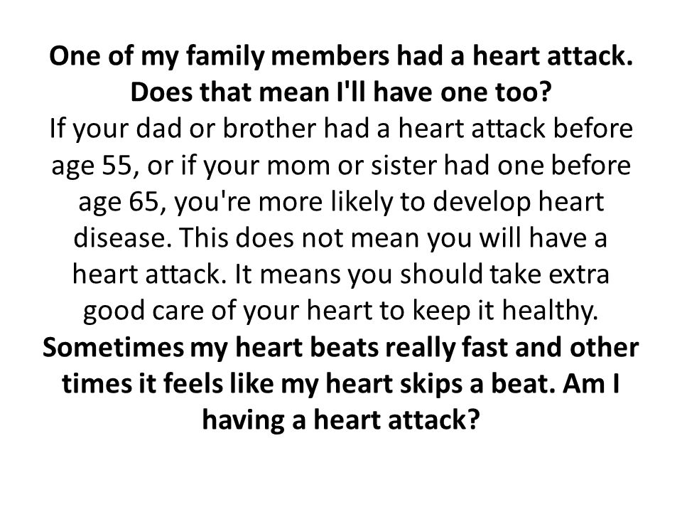 One of my family members had a heart attack. Does that mean I'll have one too? If your dad or brother had a heart attack before age 55, or if your mom