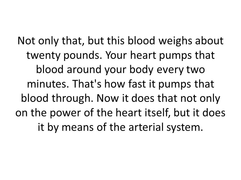 Not only that, but there is a whole system of veins that returns that blood back to the heart, so that there is a whole reverse system operation that brings the blood back.