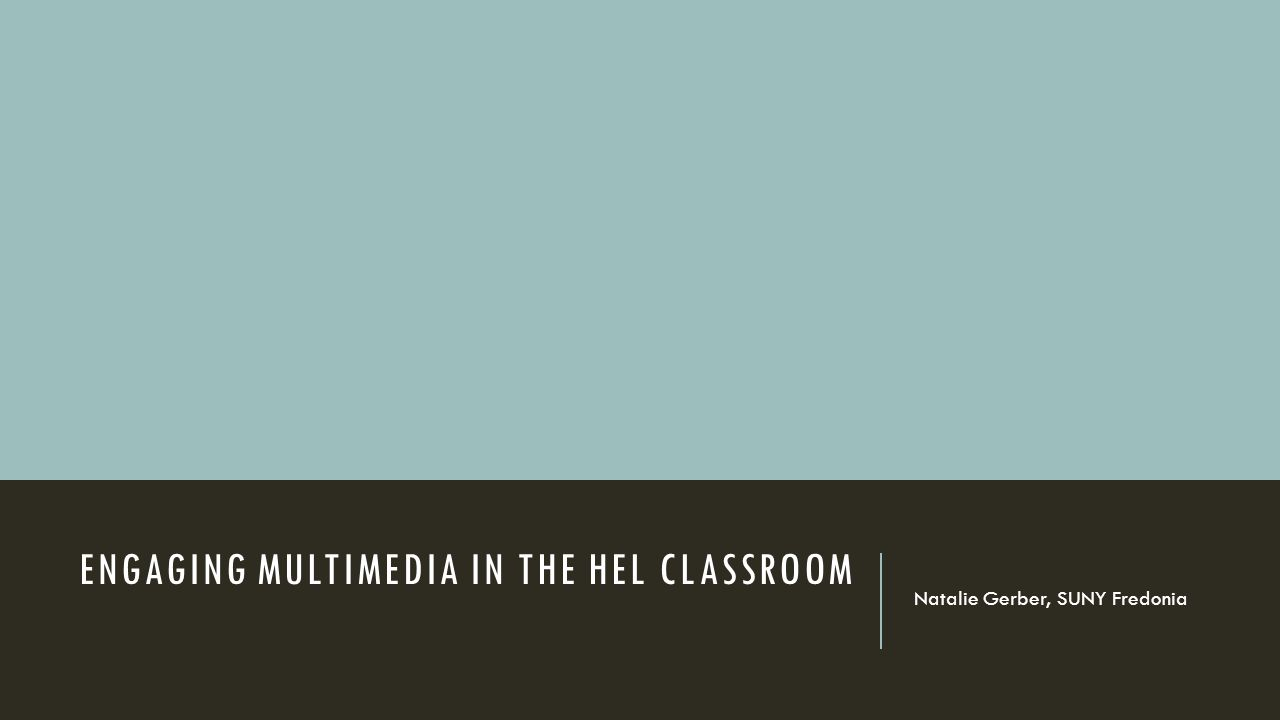 ENGAGING MULTIMEDIA IN THE HEL CLASSROOM Natalie Gerber, SUNY Fredonia