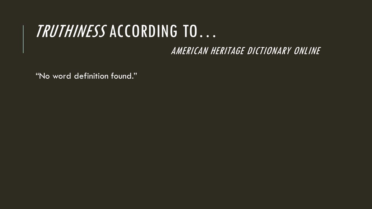 TRUTHINESS ACCORDING TO… AMERICAN HERITAGE DICTIONARY ONLINE No word definition found.