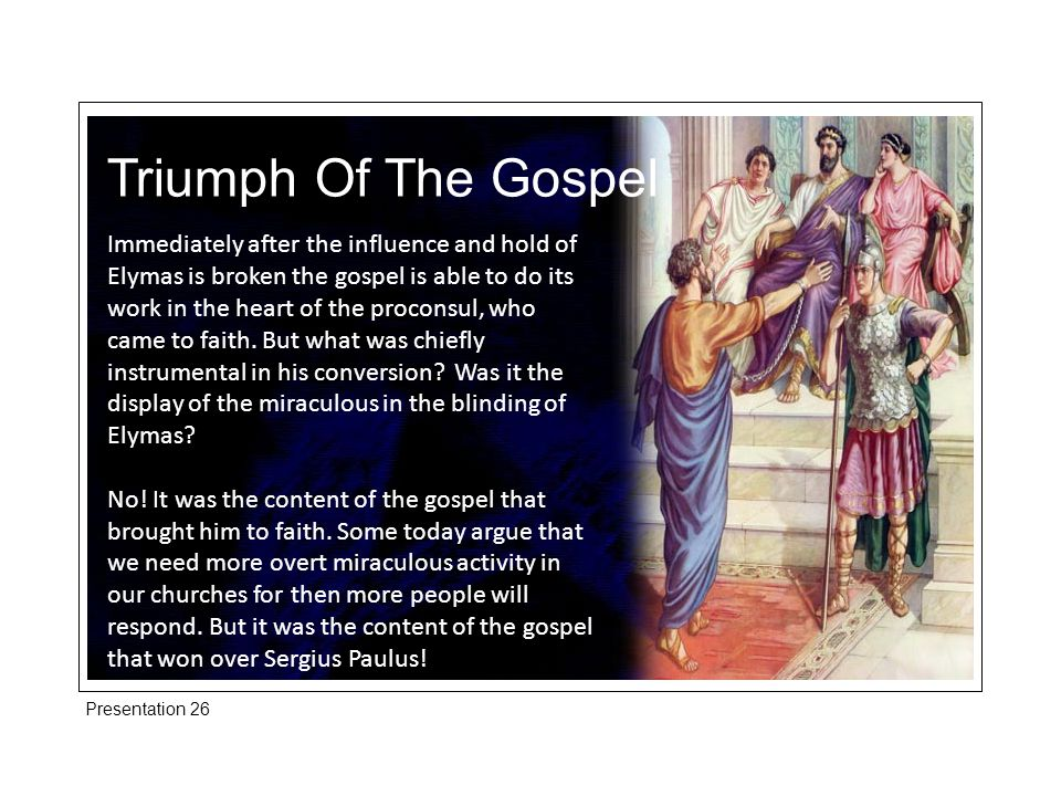 Triumph Of The Gospel Immediately after the influence and hold of Elymas is broken the gospel is able to do its work in the heart of the proconsul, who came to faith.