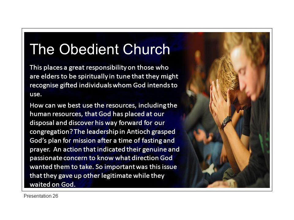The Obedient Church This places a great responsibility on those who are elders to be spiritually in tune that they might recognise gifted individuals whom God intends to use.