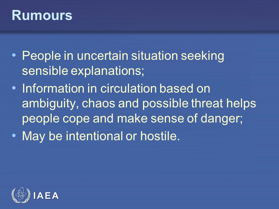 IAEA Rumours People in uncertain situation seeking sensible explanations; Information in circulation based on ambiguity, chaos and possible threat helps people cope and make sense of danger; May be intentional or hostile.