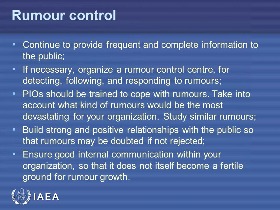 IAEA Rumour control Continue to provide frequent and complete information to the public; If necessary, organize a rumour control centre, for detecting, following, and responding to rumours; PIOs should be trained to cope with rumours.