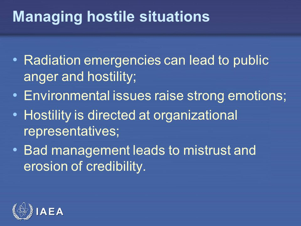 IAEA Managing hostile situations Radiation emergencies can lead to public anger and hostility; Environmental issues raise strong emotions; Hostility is directed at organizational representatives; Bad management leads to mistrust and erosion of credibility.