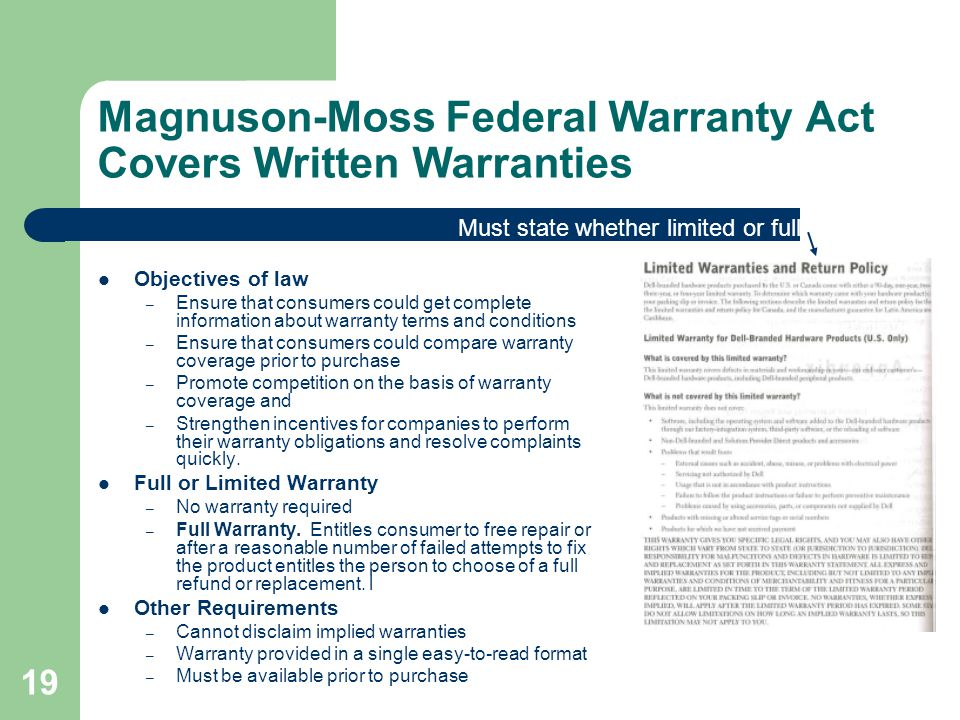 Magnuson-Moss Federal Warranty Act Covers Written Warranties Objectives of law – Ensure that consumers could get complete information about warranty terms and conditions – Ensure that consumers could compare warranty coverage prior to purchase – Promote competition on the basis of warranty coverage and – Strengthen incentives for companies to perform their warranty obligations and resolve complaints quickly.