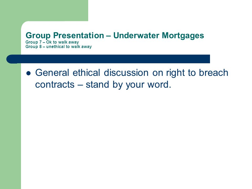 Group Presentation – Underwater Mortgages Group 7 – Ok to walk away Group 8 – unethical to walk away General ethical discussion on right to breach contracts – stand by your word.