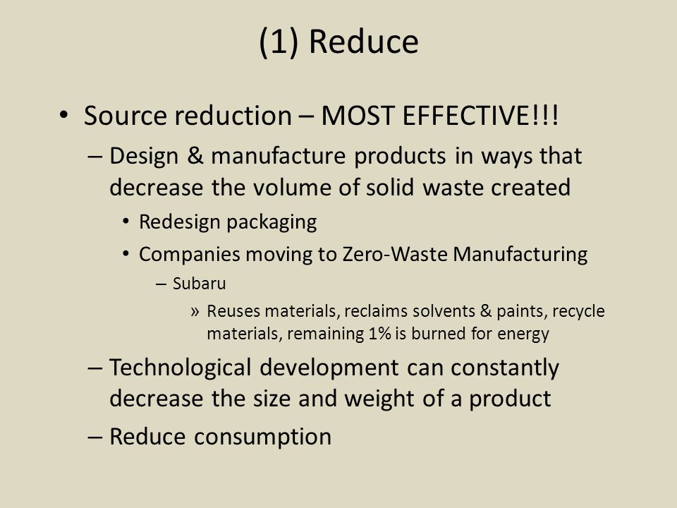 (2) Reuse Extends resource supplies and requires less energy than mining raw materials & manufacturing Increases residence time before disposal Examples – Refillable beverage containers – Reusable grocery bags Many cities have banned plastic bags Dallas stores must charge 5¢ per bag – Repair – Repurpose: newspaper for animal bedding – Ebay, flea markets, garage sales – Borrow books from library
