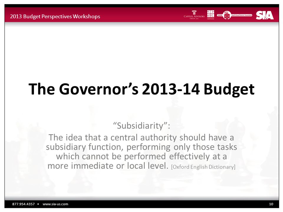 "2013 Budget Perspectives Workshops The Governor's 2013-14 Budget ""Subsidiarity"": The idea that a central authority should have a subsidiary function,"