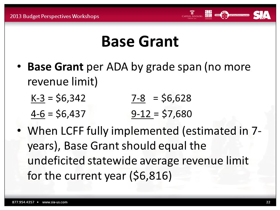 2013 Budget Perspectives Workshops Base Grant Base Grant per ADA by grade span (no more revenue limit) K-3 = $6,342 7-8 = $6,628 4-6 = $6,437 9-12 = $