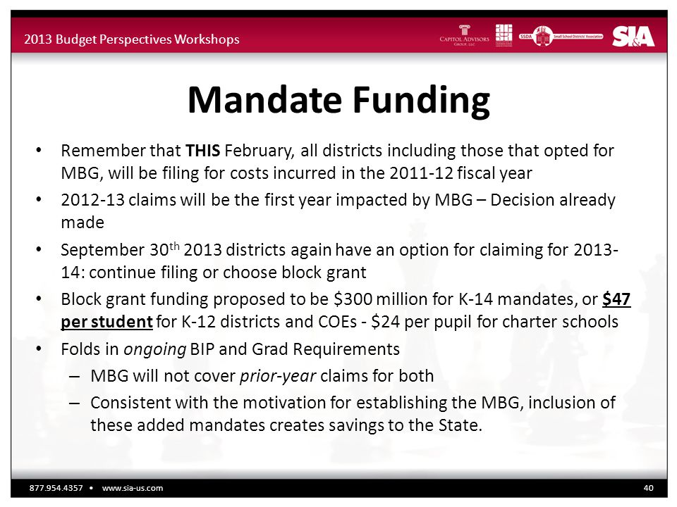 2013 Budget Perspectives Workshops Mandate Funding Remember that THIS February, all districts including those that opted for MBG, will be filing for costs incurred in the 2011-12 fiscal year 2012-13 claims will be the first year impacted by MBG – Decision already made September 30 th 2013 districts again have an option for claiming for 2013- 14: continue filing or choose block grant Block grant funding proposed to be $300 million for K-14 mandates, or $47 per student for K-12 districts and COEs - $24 per pupil for charter schools Folds in ongoing BIP and Grad Requirements – MBG will not cover prior-year claims for both – Consistent with the motivation for establishing the MBG, inclusion of these added mandates creates savings to the State.