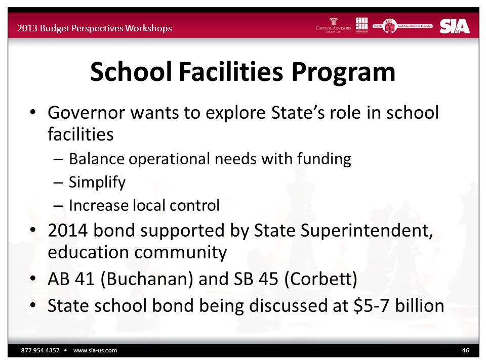 2013 Budget Perspectives Workshops School Facilities Program Governor wants to explore State's role in school facilities – Balance operational needs with funding – Simplify – Increase local control 2014 bond supported by State Superintendent, education community AB 41 (Buchanan) and SB 45 (Corbett) State school bond being discussed at $5-7 billion 877.954.4357 www.sia-us.com46