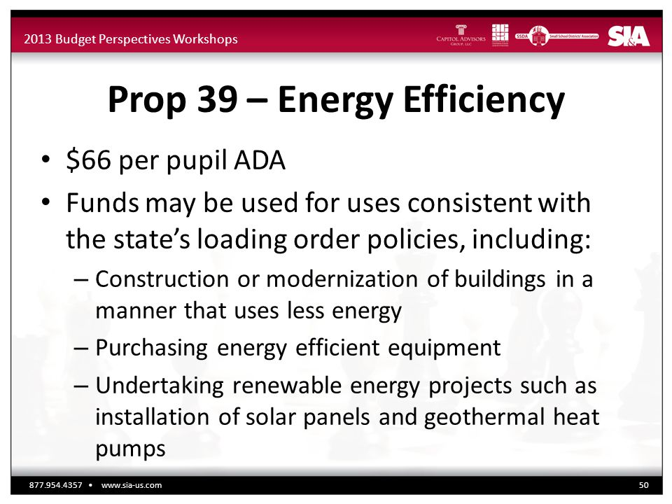 2013 Budget Perspectives Workshops Prop 39 – Energy Efficiency $66 per pupil ADA Funds may be used for uses consistent with the state's loading order