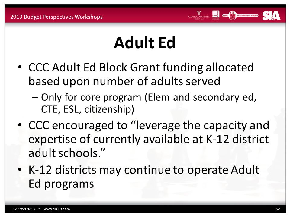 2013 Budget Perspectives Workshops Adult Ed CCC Adult Ed Block Grant funding allocated based upon number of adults served – Only for core program (Elem and secondary ed, CTE, ESL, citizenship) CCC encouraged to leverage the capacity and expertise of currently available at K-12 district adult schools. K-12 districts may continue to operate Adult Ed programs 877.954.4357 www.sia-us.com52