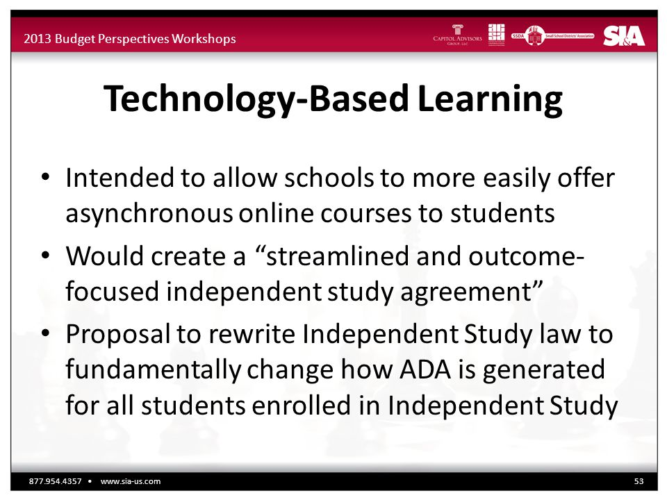 2013 Budget Perspectives Workshops Technology-Based Learning Intended to allow schools to more easily offer asynchronous online courses to students Wo