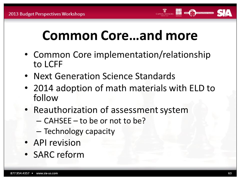2013 Budget Perspectives Workshops Common Core…and more Common Core implementation/relationship to LCFF Next Generation Science Standards 2014 adoption of math materials with ELD to follow Reauthorization of assessment system – CAHSEE – to be or not to be.