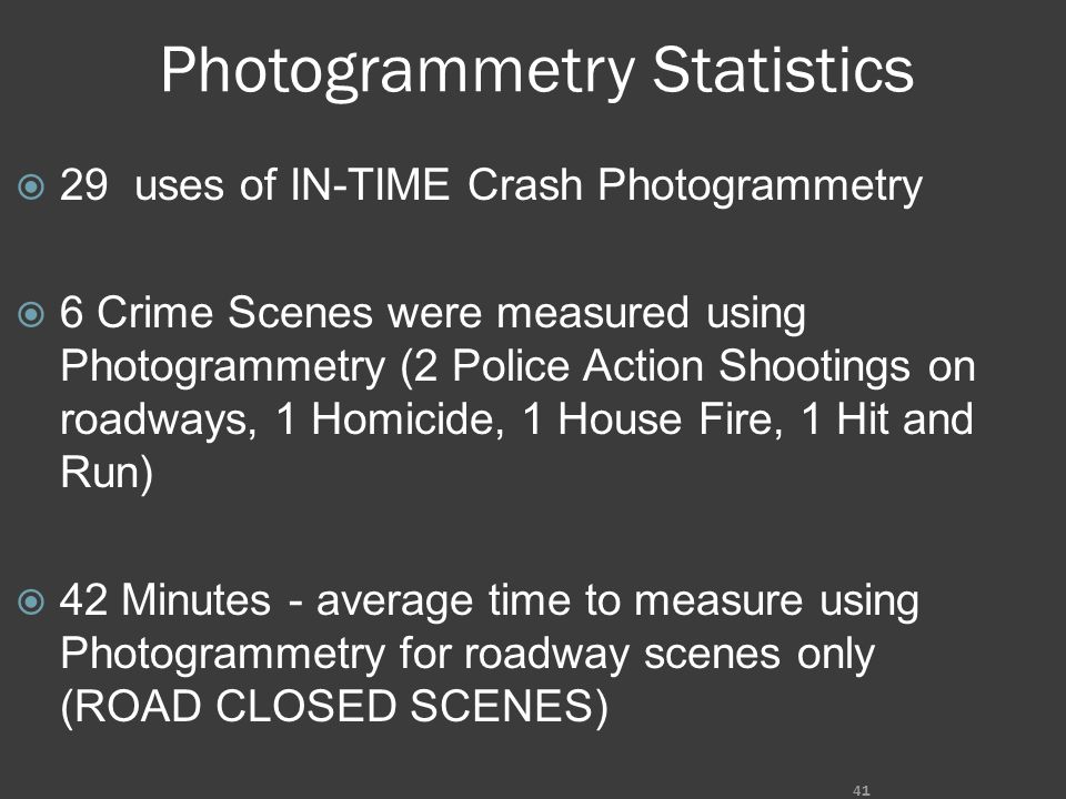 Photogrammetry Statistics  29 uses of IN-TIME Crash Photogrammetry  6 Crime Scenes were measured using Photogrammetry (2 Police Action Shootings on roadways, 1 Homicide, 1 House Fire, 1 Hit and Run)  42 Minutes - average time to measure using Photogrammetry for roadway scenes only (ROAD CLOSED SCENES) 41