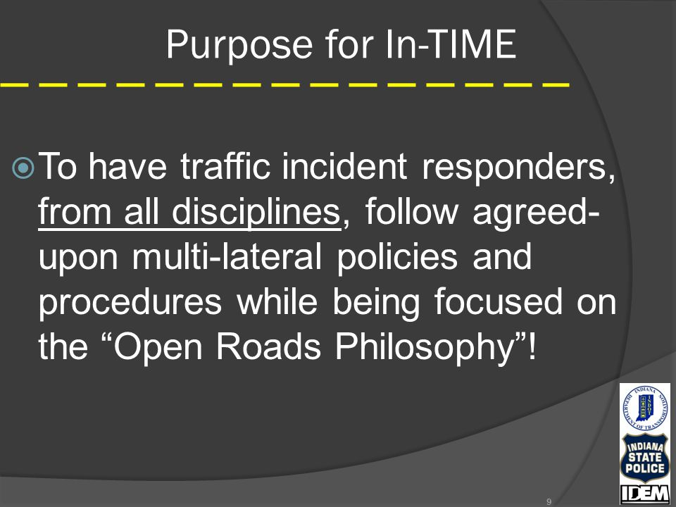 Purpose for In-TIME  To have traffic incident responders, from all disciplines, follow agreed- upon multi-lateral policies and procedures while being focused on the Open Roads Philosophy .