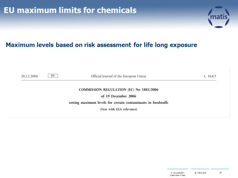 © Matís 2015 18 H. Jörundsdóttir Chemicals in food EU maximum limits for chemicals Maximum levels based on risk assessment for life long exposure