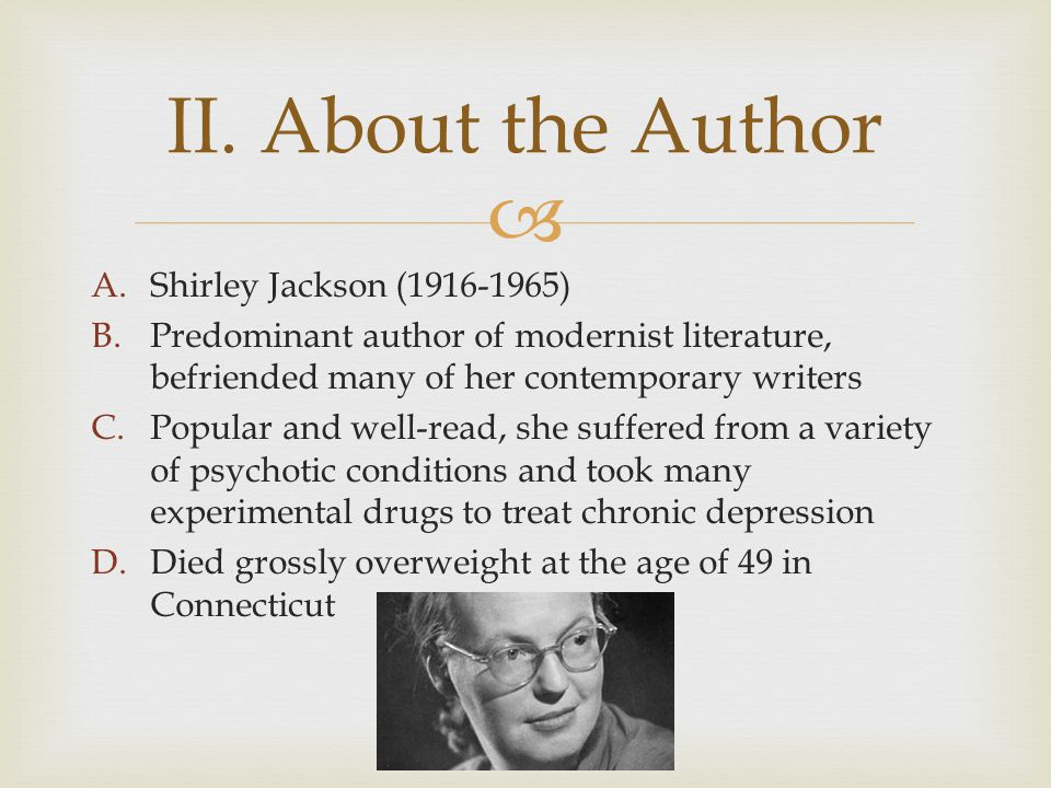 A.Shirley Jackson (1916-1965) B.Predominant author of modernist literature, befriended many of her contemporary writers C.Popular and well-read, she suffered from a variety of psychotic conditions and took many experimental drugs to treat chronic depression D.Died grossly overweight at the age of 49 in Connecticut II.