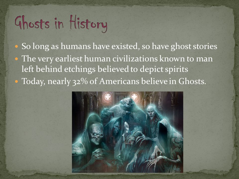 So long as humans have existed, so have ghost stories The very earliest human civilizations known to man left behind etchings believed to depict spiri
