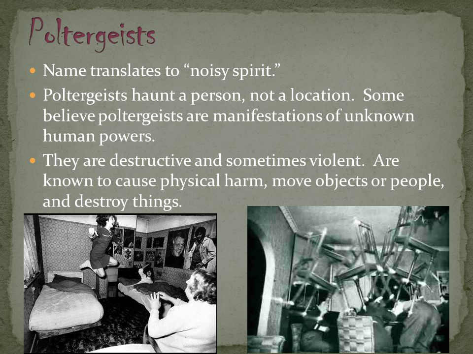 "Name translates to ""noisy spirit."" Poltergeists haunt a person, not a location. Some believe poltergeists are manifestations of unknown human powers."