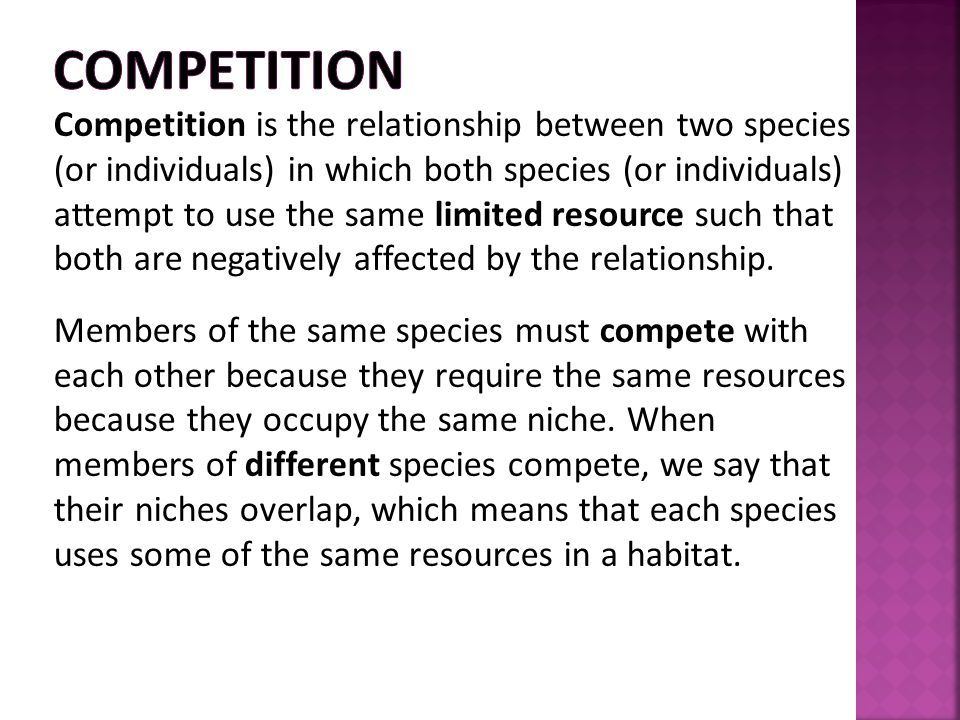 Competition is the relationship between two species (or individuals) in which both species (or individuals) attempt to use the same limited resource s