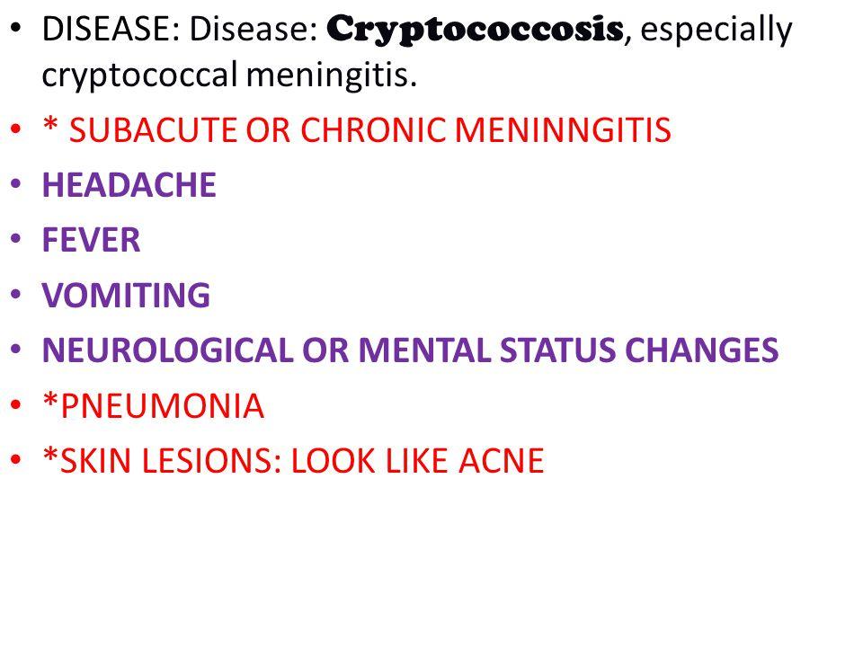 DISEASE: Disease: Cryptococcosis, especially cryptococcal meningitis. * SUBACUTE OR CHRONIC MENINNGITIS HEADACHE FEVER VOMITING NEUROLOGICAL OR MENTAL