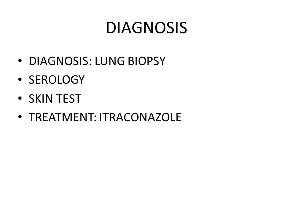 DIAGNOSIS DIAGNOSIS: LUNG BIOPSY SEROLOGY SKIN TEST TREATMENT: ITRACONAZOLE