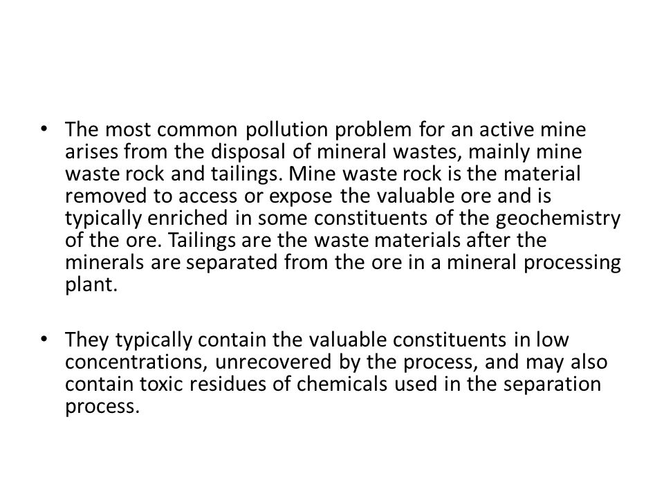 The most common pollution problem for an active mine arises from the disposal of mineral wastes, mainly mine waste rock and tailings.