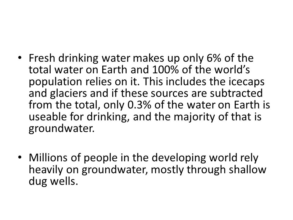 Fresh drinking water makes up only 6% of the total water on Earth and 100% of the world's population relies on it.