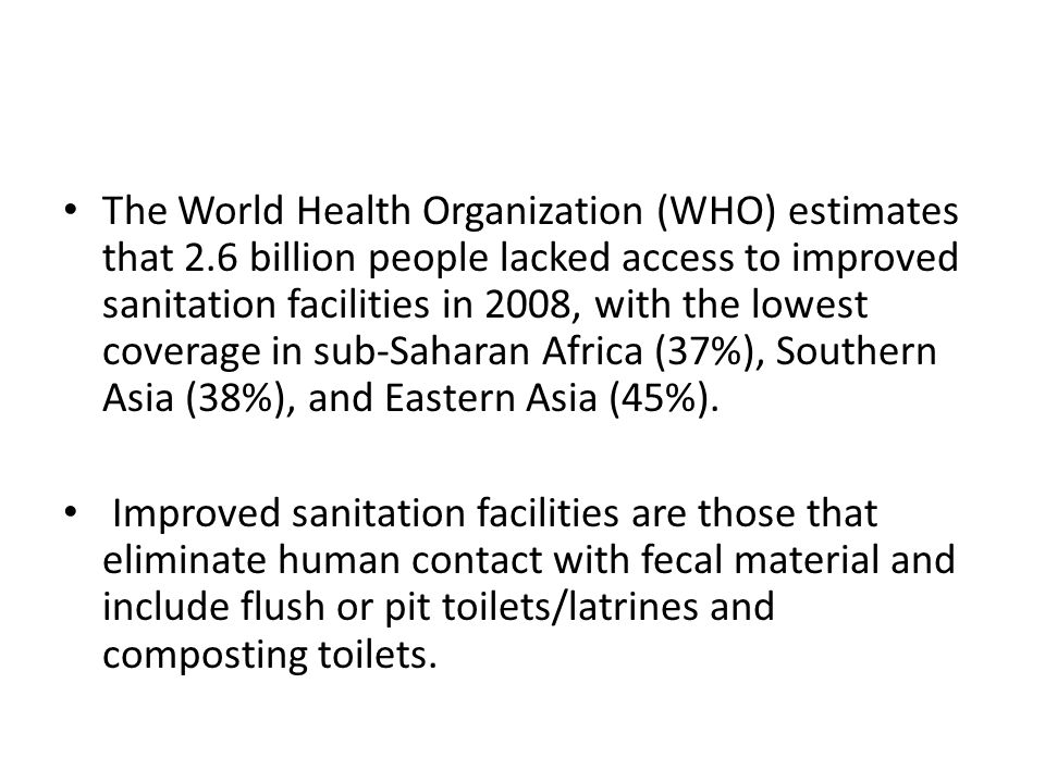 The World Health Organization (WHO) estimates that 2.6 billion people lacked access to improved sanitation facilities in 2008, with the lowest coverage in sub-Saharan Africa (37%), Southern Asia (38%), and Eastern Asia (45%).