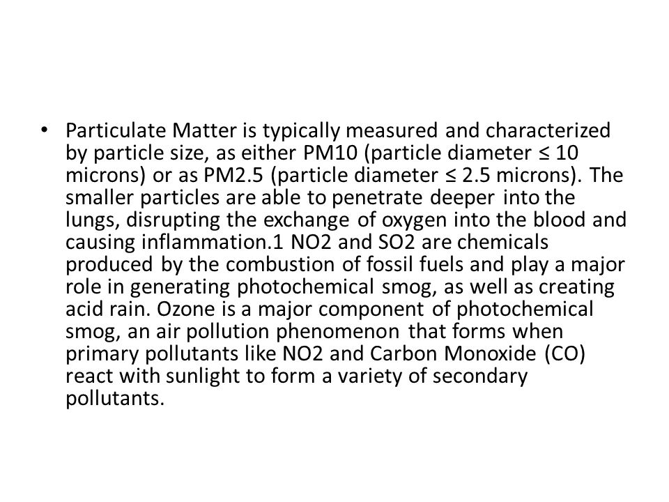 Particulate Matter is typically measured and characterized by particle size, as either PM10 (particle diameter ≤ 10 microns) or as PM2.5 (particle diameter ≤ 2.5 microns).